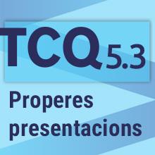 Properes presentacions TCQ 5.3